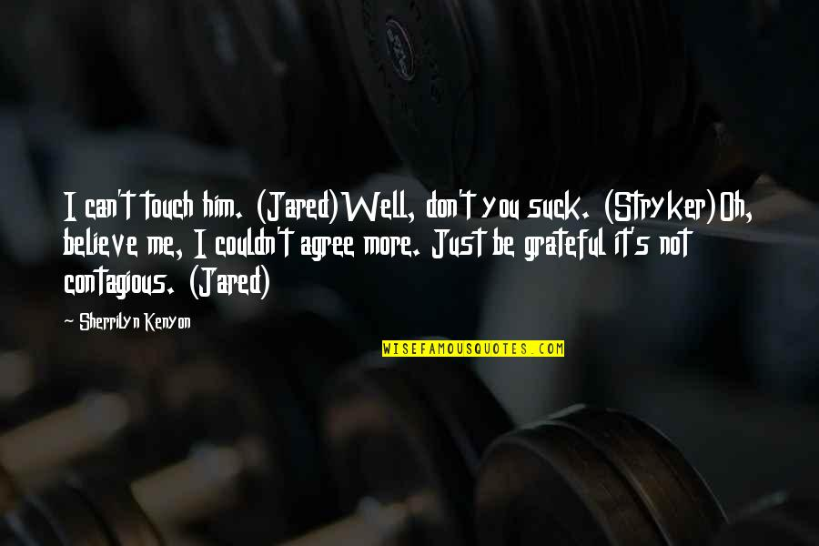 Stryker Quotes By Sherrilyn Kenyon: I can't touch him. (Jared)Well, don't you suck.