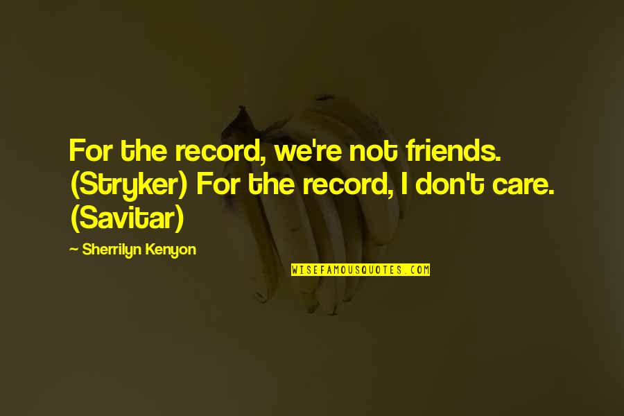 Stryker Quotes By Sherrilyn Kenyon: For the record, we're not friends. (Stryker) For