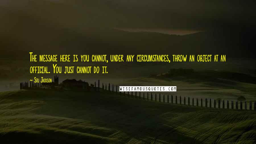 Stu Jackson quotes: The message here is you cannot, under any circumstances, throw an object at an official. You just cannot do it.