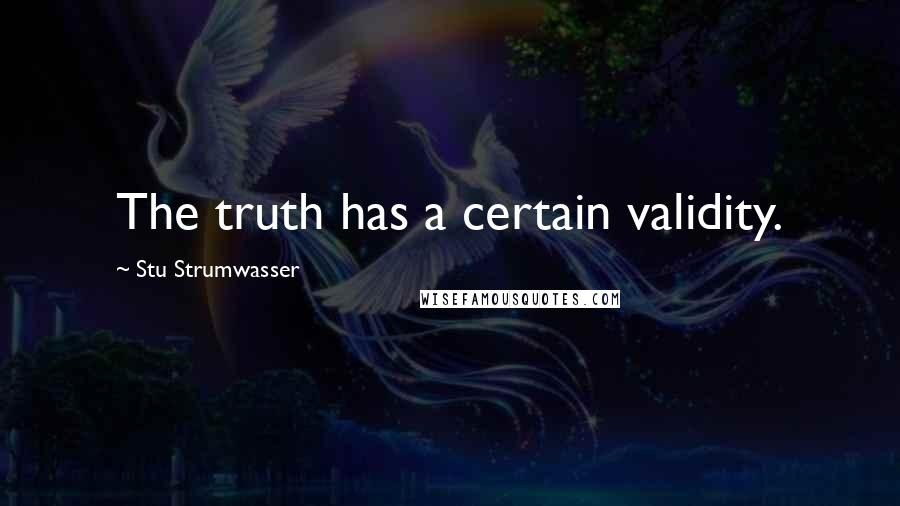 Stu Strumwasser quotes: The truth has a certain validity.