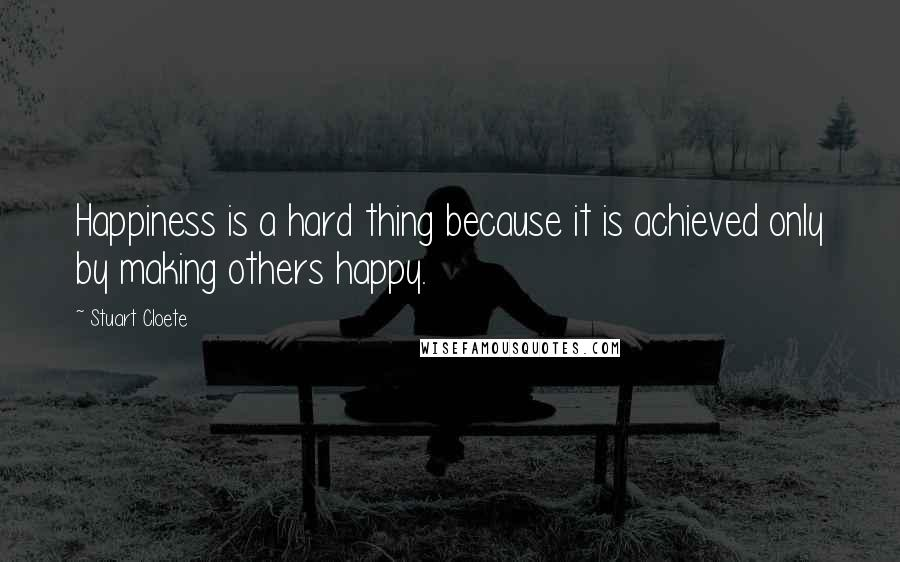 Stuart Cloete quotes: Happiness is a hard thing because it is achieved only by making others happy.