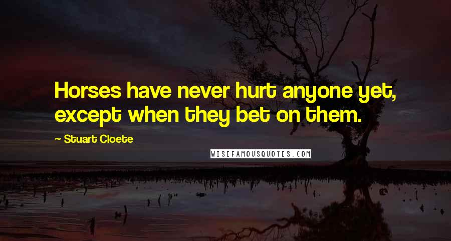 Stuart Cloete quotes: Horses have never hurt anyone yet, except when they bet on them.