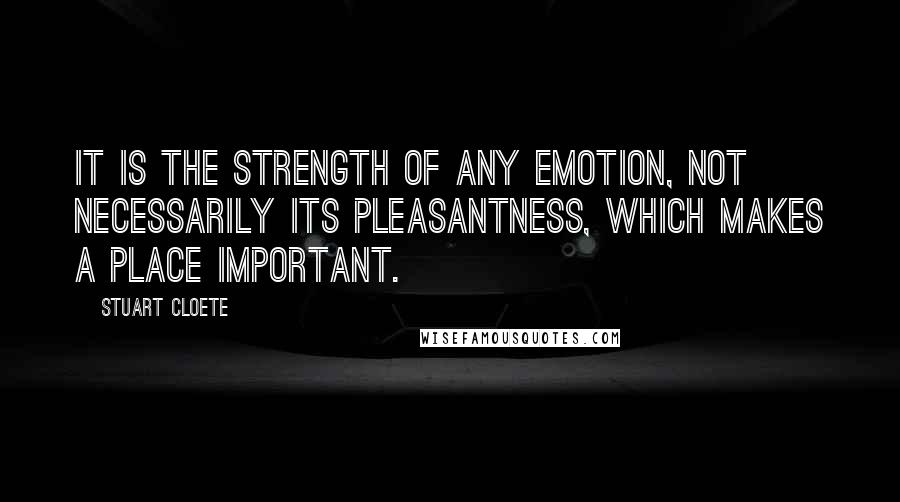 Stuart Cloete quotes: It is the strength of any emotion, not necessarily its pleasantness, which makes a place important.