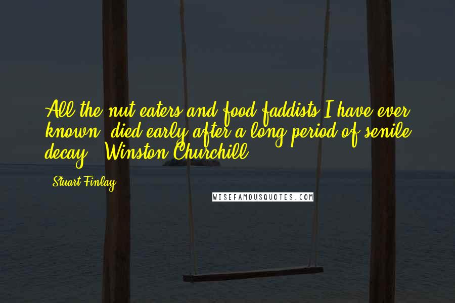 Stuart Finlay quotes: All the nut eaters and food faddists I have ever known, died early after a long period of senile decay - Winston Churchill