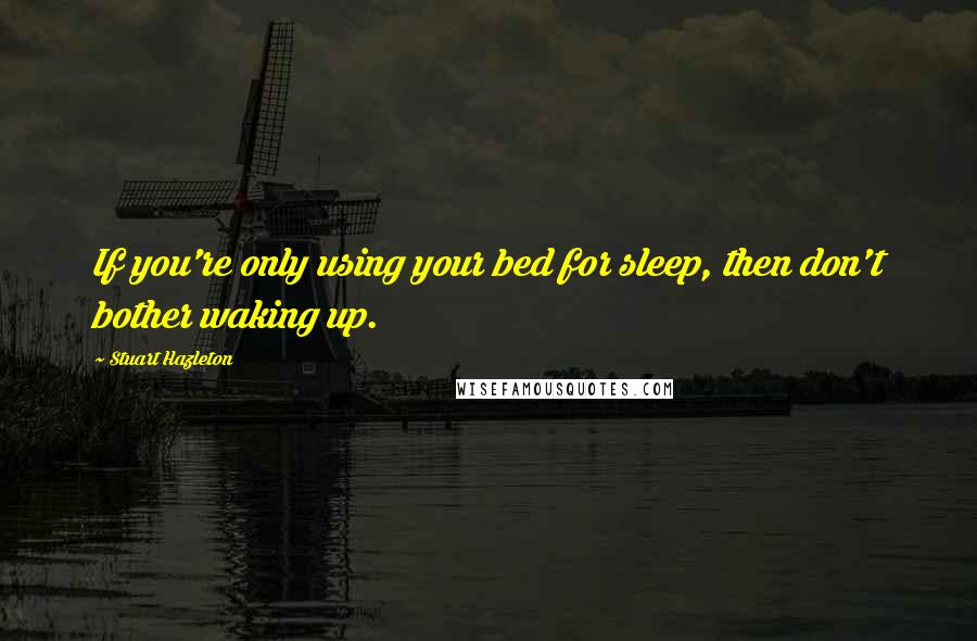 Stuart Hazleton quotes: If you're only using your bed for sleep, then don't bother waking up.