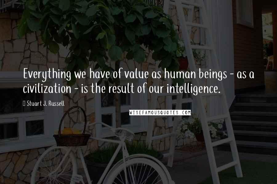 Stuart J. Russell quotes: Everything we have of value as human beings - as a civilization - is the result of our intelligence.