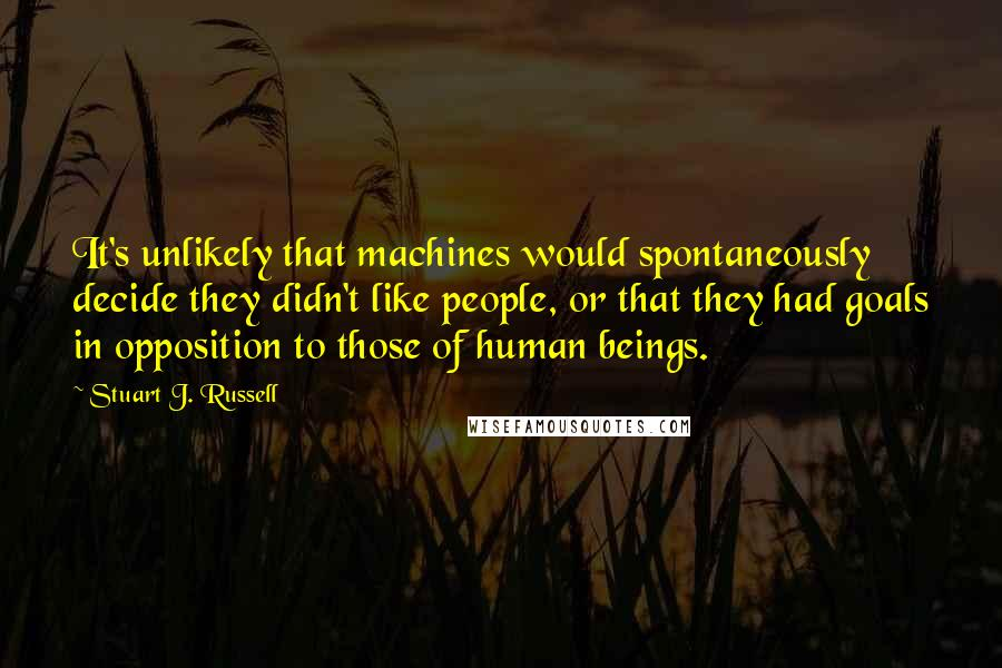 Stuart J. Russell quotes: It's unlikely that machines would spontaneously decide they didn't like people, or that they had goals in opposition to those of human beings.