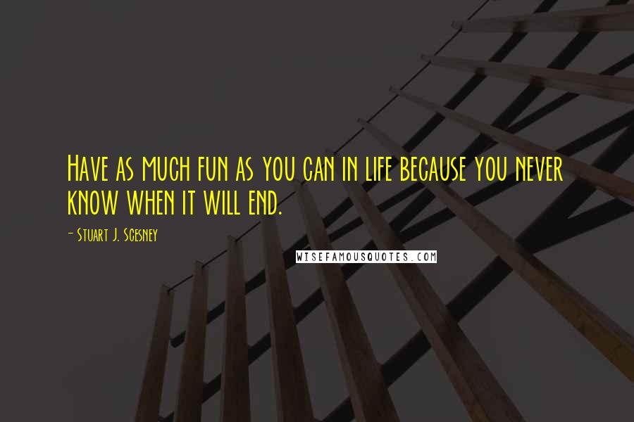 Stuart J. Scesney quotes: Have as much fun as you can in life because you never know when it will end.
