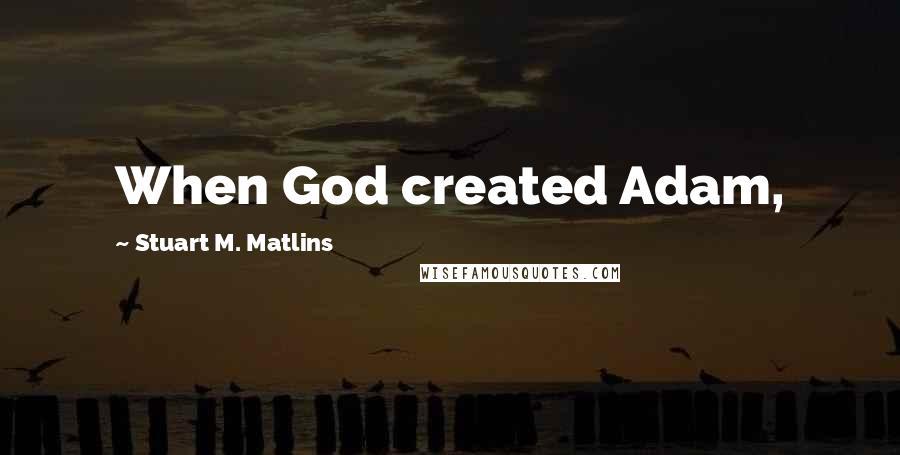 Stuart M. Matlins quotes: When God created Adam,