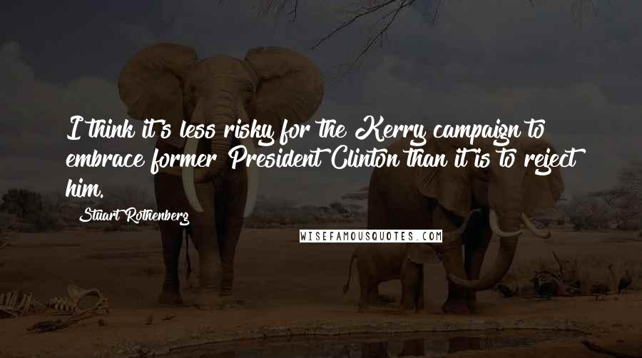 Stuart Rothenberg quotes: I think it's less risky for the Kerry campaign to embrace former President Clinton than it is to reject him.