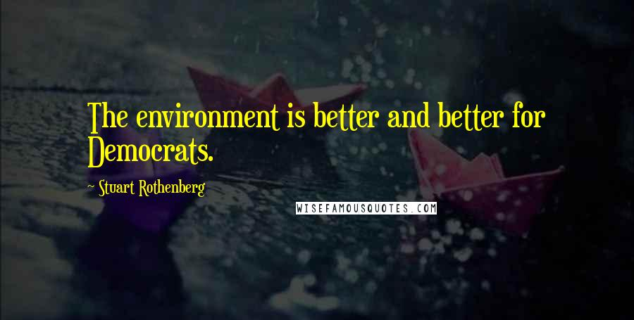 Stuart Rothenberg quotes: The environment is better and better for Democrats.