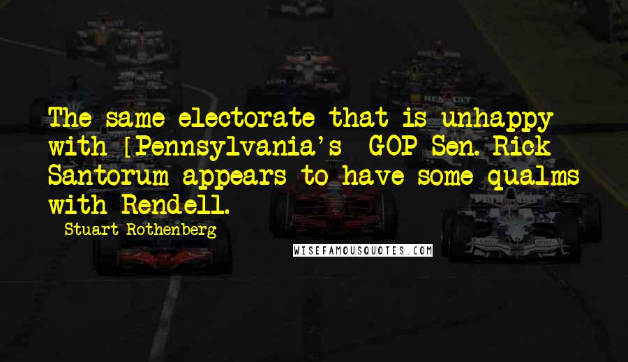 Stuart Rothenberg quotes: The same electorate that is unhappy with [Pennsylvania's] GOP Sen. Rick Santorum appears to have some qualms with Rendell.