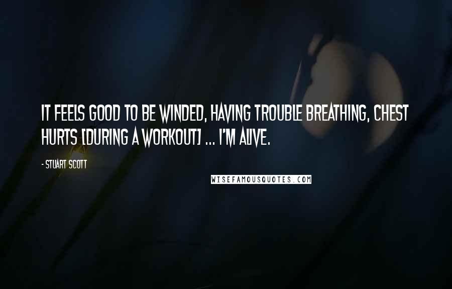 Stuart Scott quotes: It feels good to be winded, having trouble breathing, chest hurts [during a workout] ... I'm alive.