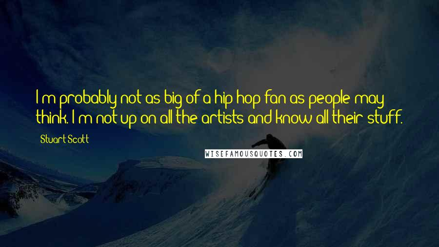 Stuart Scott quotes: I'm probably not as big of a hip-hop fan as people may think. I'm not up on all the artists and know all their stuff.