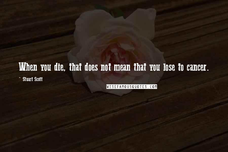 Stuart Scott quotes: When you die, that does not mean that you lose to cancer.