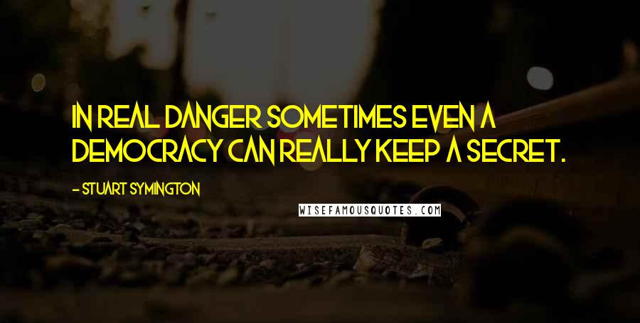 Stuart Symington quotes: In real danger sometimes even a democracy can really keep a secret.
