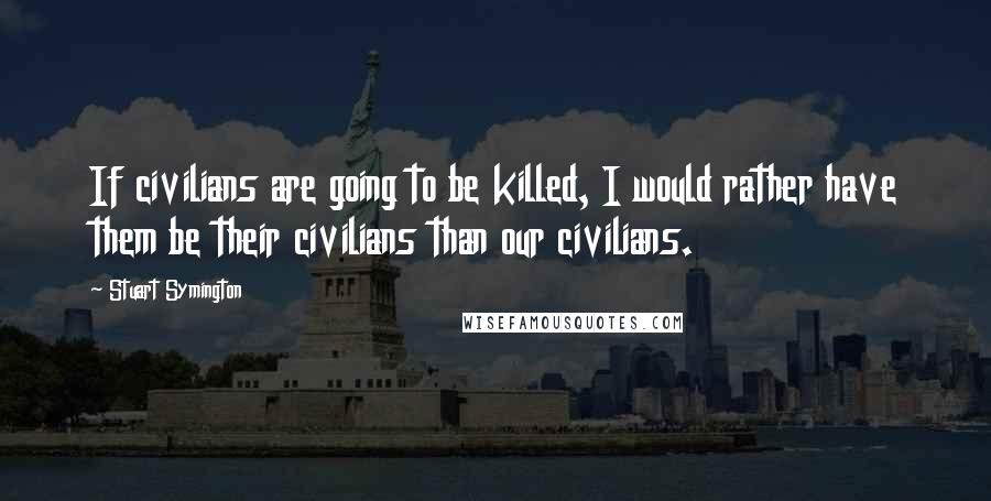 Stuart Symington quotes: If civilians are going to be killed, I would rather have them be their civilians than our civilians.
