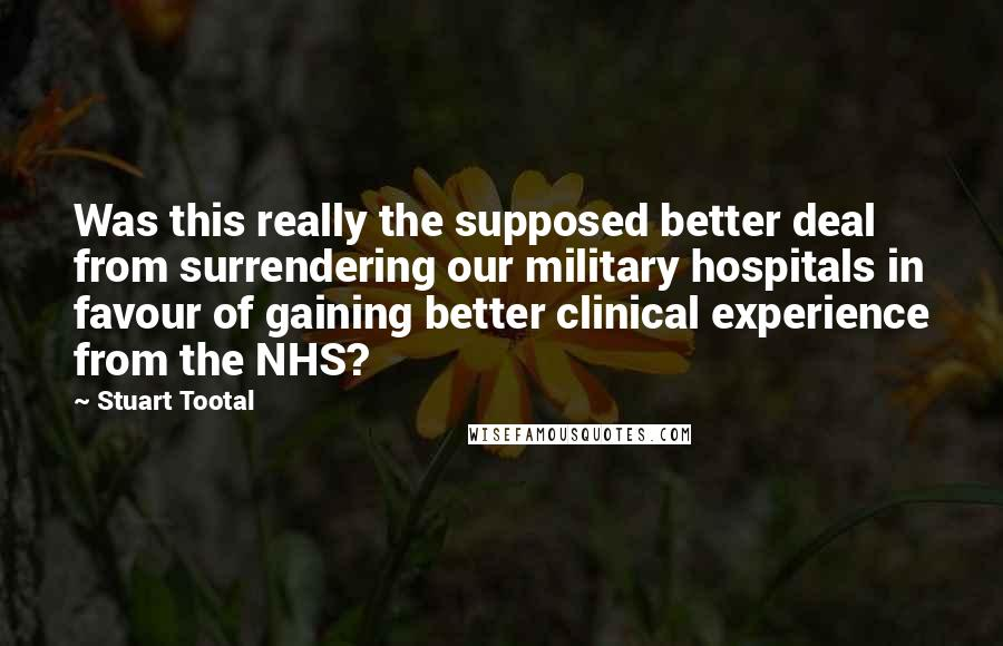 Stuart Tootal quotes: Was this really the supposed better deal from surrendering our military hospitals in favour of gaining better clinical experience from the NHS?