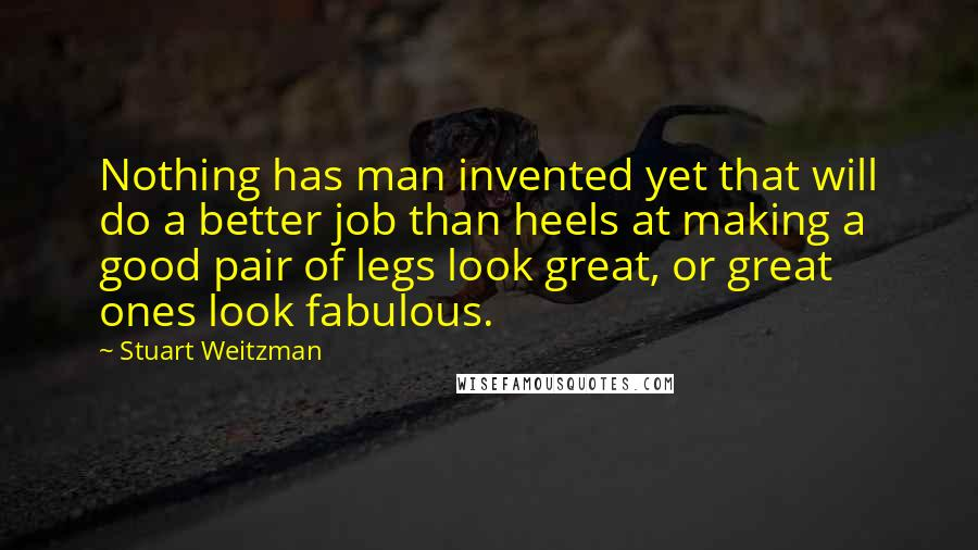 Stuart Weitzman quotes: Nothing has man invented yet that will do a better job than heels at making a good pair of legs look great, or great ones look fabulous.