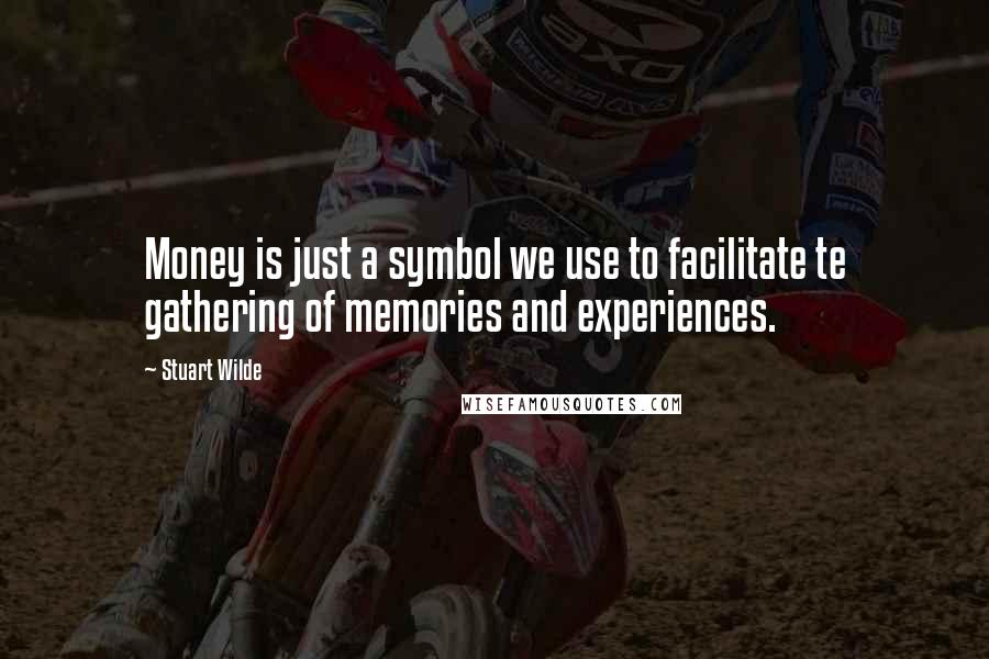 Stuart Wilde quotes: Money is just a symbol we use to facilitate te gathering of memories and experiences.