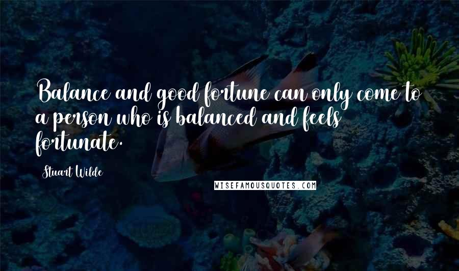 Stuart Wilde quotes: Balance and good fortune can only come to a person who is balanced and feels fortunate.