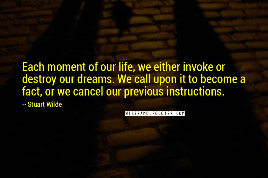 Stuart Wilde quotes: Each moment of our life, we either invoke or destroy our dreams. We call upon it to become a fact, or we cancel our previous instructions.