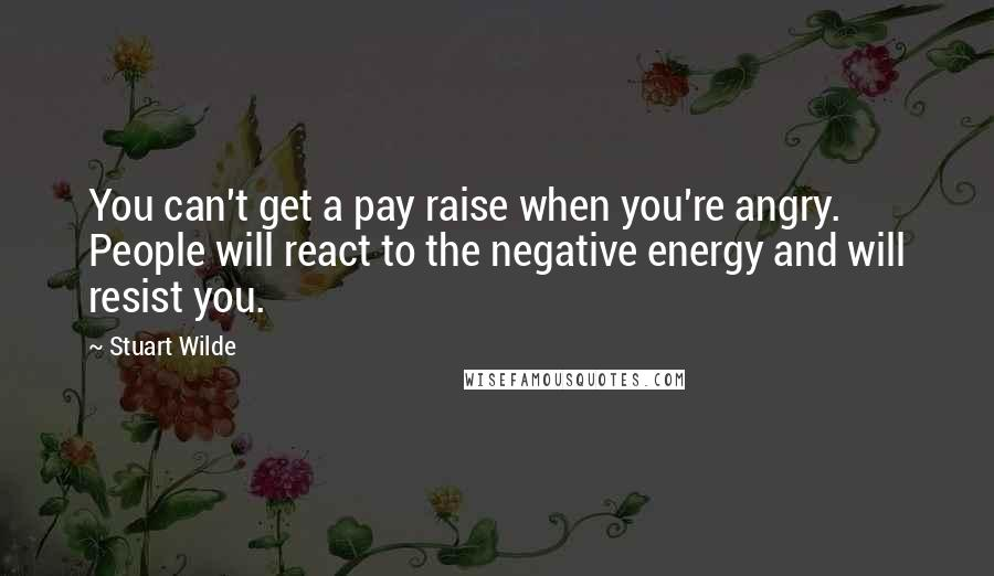 Stuart Wilde quotes: You can't get a pay raise when you're angry. People will react to the negative energy and will resist you.