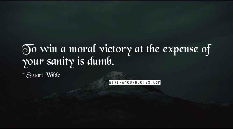 Stuart Wilde quotes: To win a moral victory at the expense of your sanity is dumb.
