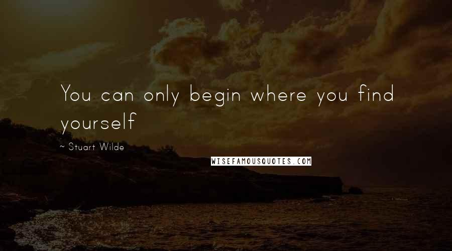 Stuart Wilde quotes: You can only begin where you find yourself