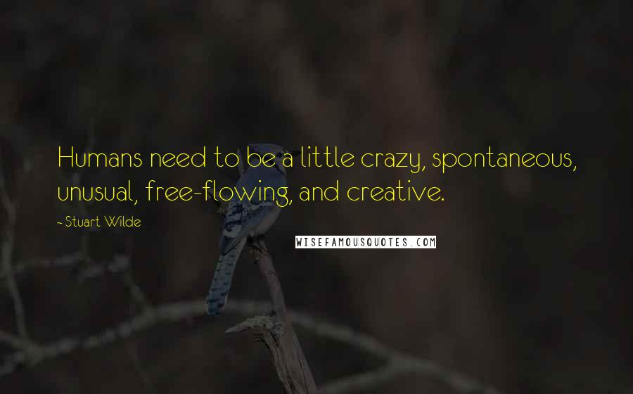 Stuart Wilde quotes: Humans need to be a little crazy, spontaneous, unusual, free-flowing, and creative.