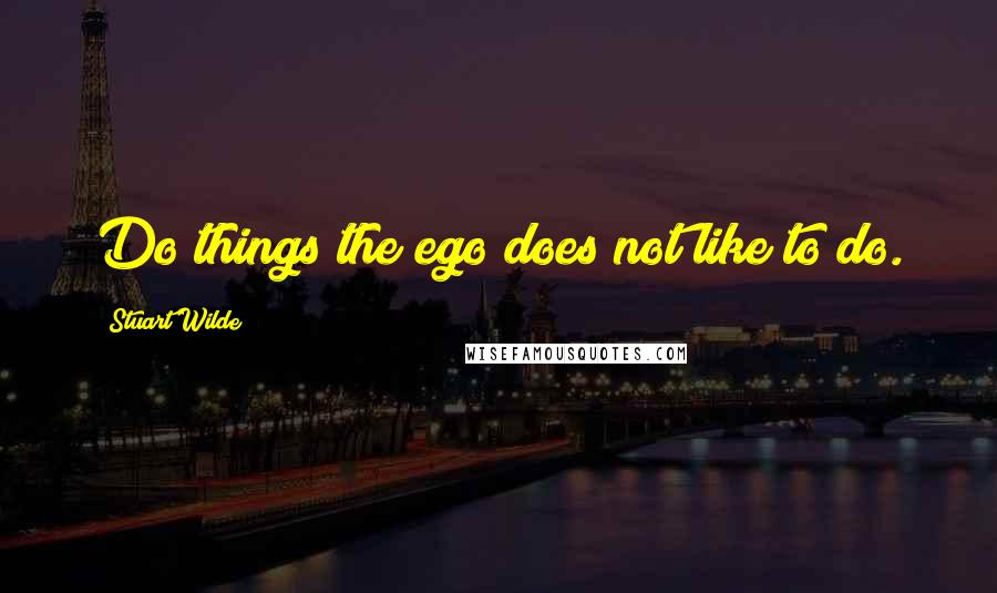 Stuart Wilde quotes: Do things the ego does not like to do.