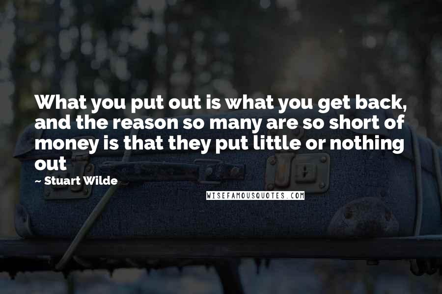 Stuart Wilde quotes: What you put out is what you get back, and the reason so many are so short of money is that they put little or nothing out