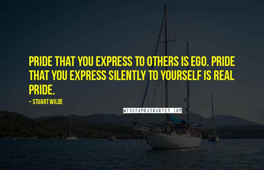 Stuart Wilde quotes: Pride that you express to others is ego. Pride that you express silently to yourself is real pride.
