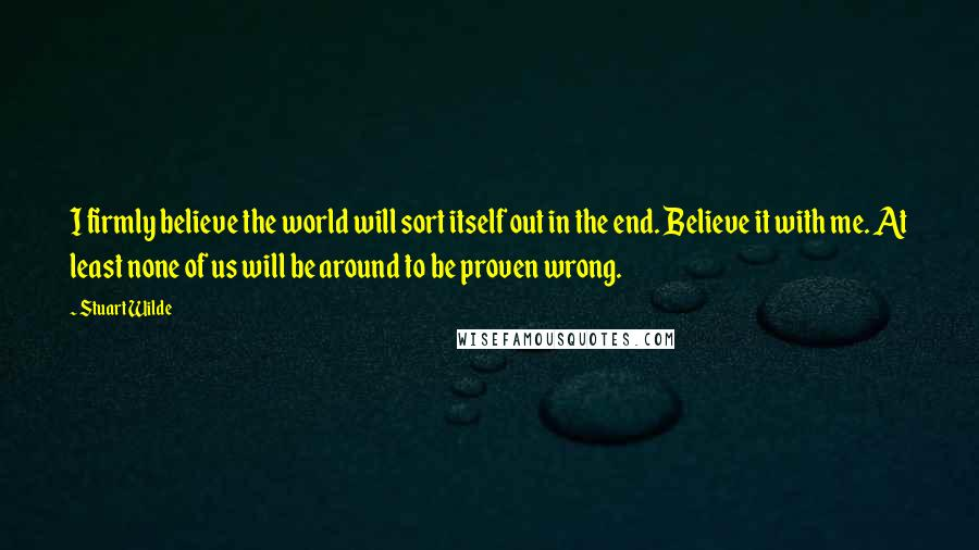 Stuart Wilde quotes: I firmly believe the world will sort itself out in the end. Believe it with me. At least none of us will be around to be proven wrong.