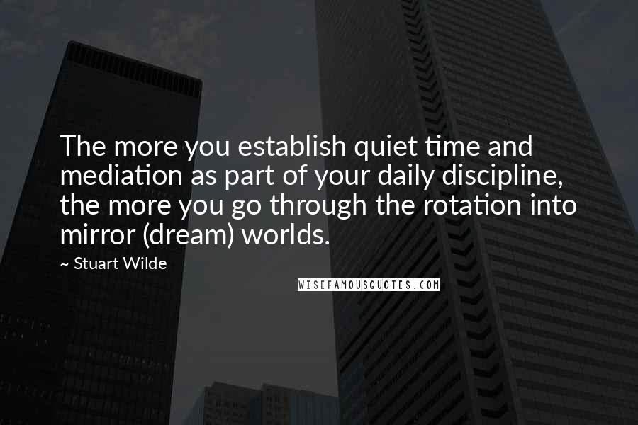 Stuart Wilde quotes: The more you establish quiet time and mediation as part of your daily discipline, the more you go through the rotation into mirror (dream) worlds.