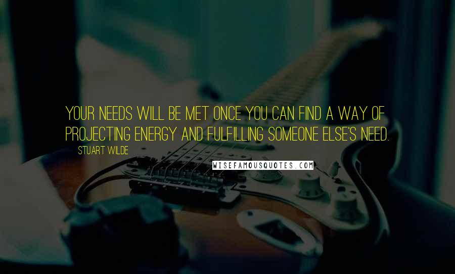 Stuart Wilde quotes: Your needs will be met once you can find a way of projecting energy and fulfilling someone else's need.