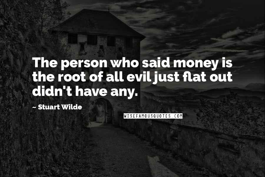 Stuart Wilde quotes: The person who said money is the root of all evil just flat out didn't have any.