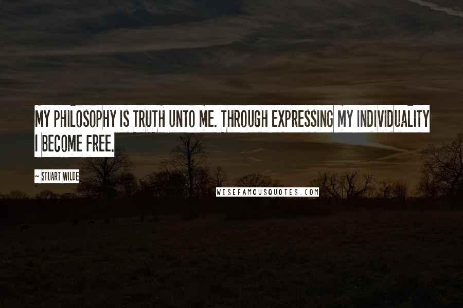 Stuart Wilde quotes: My philosophy is TRUTH unto me. Through expressing my individuality I become free.
