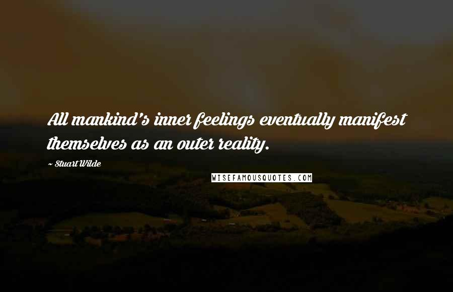 Stuart Wilde quotes: All mankind's inner feelings eventually manifest themselves as an outer reality.