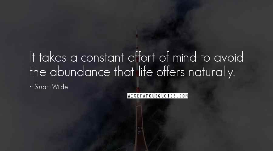 Stuart Wilde quotes: It takes a constant effort of mind to avoid the abundance that life offers naturally.