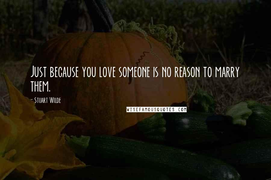 Stuart Wilde quotes: Just because you love someone is no reason to marry them.