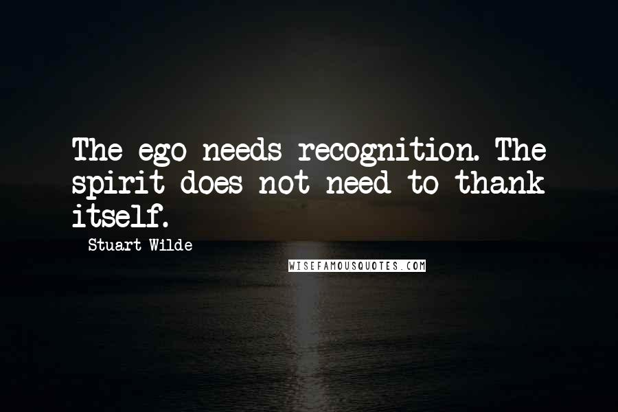 Stuart Wilde quotes: The ego needs recognition. The spirit does not need to thank itself.
