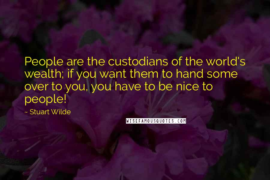 Stuart Wilde quotes: People are the custodians of the world's wealth; if you want them to hand some over to you, you have to be nice to people!