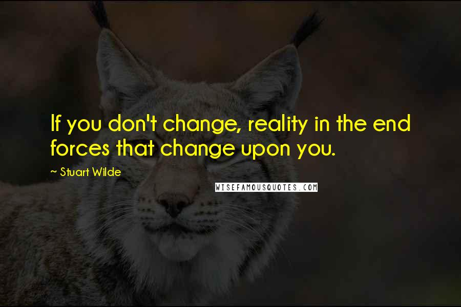 Stuart Wilde quotes: If you don't change, reality in the end forces that change upon you.