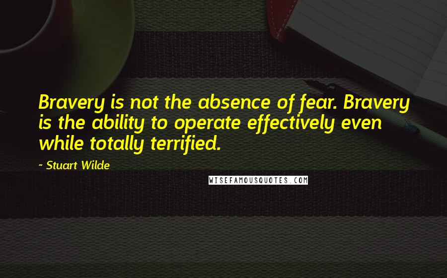 Stuart Wilde quotes: Bravery is not the absence of fear. Bravery is the ability to operate effectively even while totally terrified.