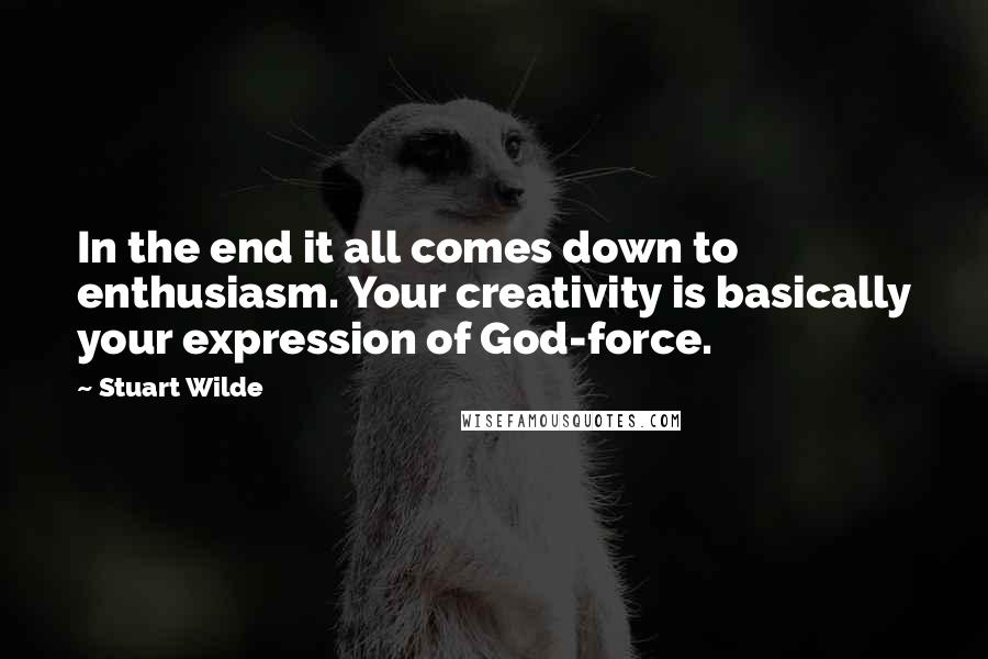 Stuart Wilde quotes: In the end it all comes down to enthusiasm. Your creativity is basically your expression of God-force.