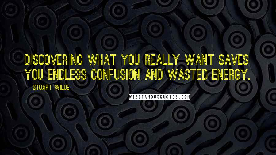 Stuart Wilde quotes: Discovering what you really want saves you endless confusion and wasted energy.