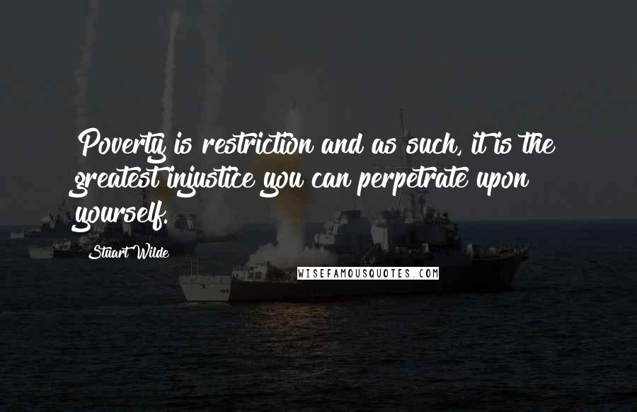 Stuart Wilde quotes: Poverty is restriction and as such, it is the greatest injustice you can perpetrate upon yourself.