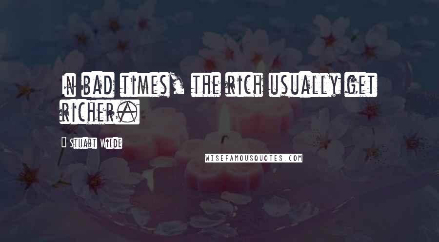 Stuart Wilde quotes: In bad times, the rich usually get richer.