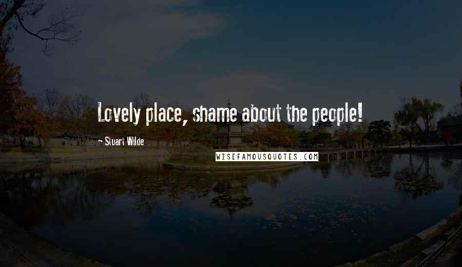 Stuart Wilde quotes: Lovely place, shame about the people!